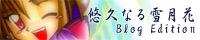 悠久なる雪月花-Blog Edition-